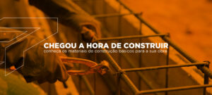 Chegou a hora de construir: conheça os materiais de construção básicos para a sua obra