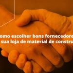 Como escolher bons fornecedores para sua loja de material de construção? Veja algumas dicas para acertar em cheio
