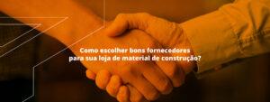 Read more about the article Como escolher bons fornecedores para sua loja de material de construção? Veja algumas dicas para acertar em cheio